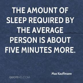 Max Kauffmann  - The amount of sleep required by the average person is about five minutes more.