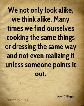 May Dillinger  - We not only look alike, we think alike. Many times we find ourselves cooking the same things or dressing the same way and not even realizing it unless someone points it out.