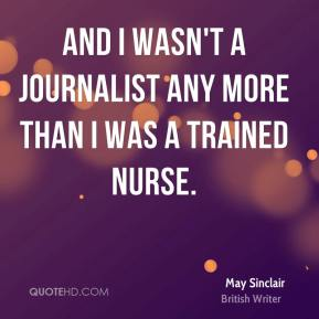 May Sinclair - And I wasn't a journalist any more than I was a trained nurse.