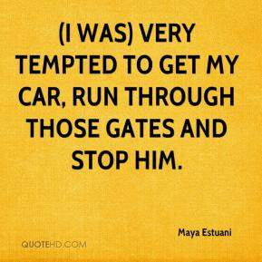 Maya Estuani  - (I was) very tempted to get my car, run through those gates and stop him.