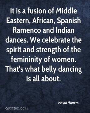Mayra Marrero  - It is a fusion of Middle Eastern, African, Spanish flamenco and Indian dances. We celebrate the spirit and strength of the femininity of women. That's what belly dancing is all about.