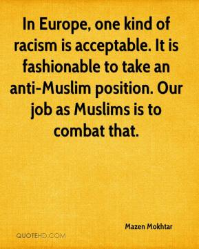 Mazen Mokhtar  - In Europe, one kind of racism is acceptable. It is fashionable to take an anti-Muslim position. Our job as Muslims is to combat that.