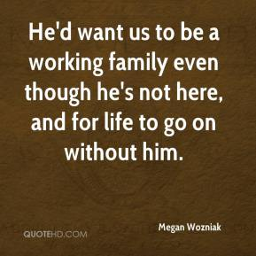Megan Wozniak  - He'd want us to be a working family even though he's not here, and for life to go on without him.