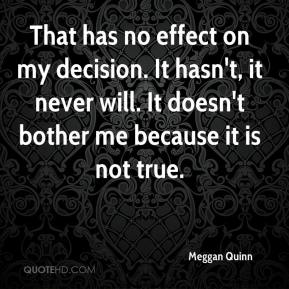 Meggan Quinn  - That has no effect on my decision. It hasn't, it never will. It doesn't bother me because it is not true.