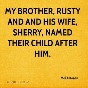 Mel Antonen  - My brother, Rusty and and his wife, Sherry, named their child after him.