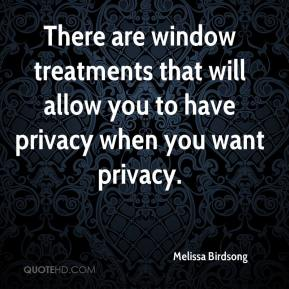 Melissa Birdsong  - There are window treatments that will allow you to have privacy when you want privacy.