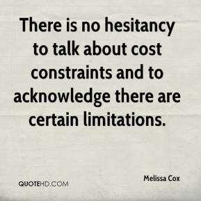 Melissa Cox  - There is no hesitancy to talk about cost constraints and to acknowledge there are certain limitations.