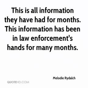 Melodie Rydalch  - This is all information they have had for months. This information has been in law enforcement's hands for many months.