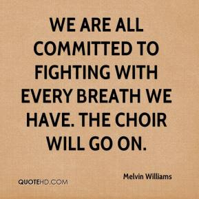 We are all committed to fighting with every breath we have. The choir will go on.