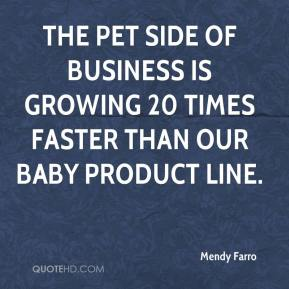 The pet side of business is growing 20 times faster than our baby product line.