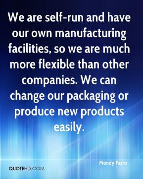 We are self-run and have our own manufacturing facilities, so we are much more flexible than other companies. We can change our packaging or produce new products easily.