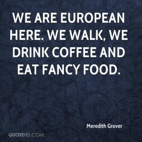 Meredith Grover  - We are European here. We walk, we drink coffee and eat fancy food.