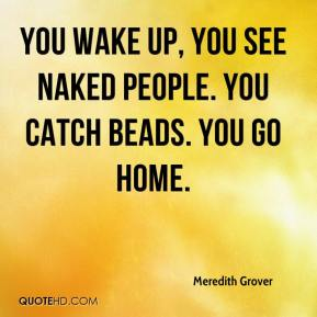 Meredith Grover  - You wake up, you see naked people. You catch beads. You go home.