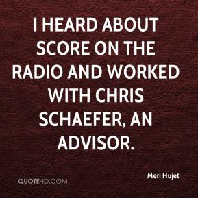 Meri Hujet  - I heard about SCORE on the radio and worked with Chris Schaefer, an advisor.