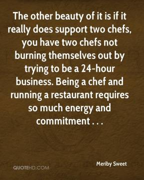 Meriby Sweet  - The other beauty of it is if it really does support two chefs, you have two chefs not burning themselves out by trying to be a 24-hour business. Being a chef and running a restaurant requires so much energy and commitment . . .