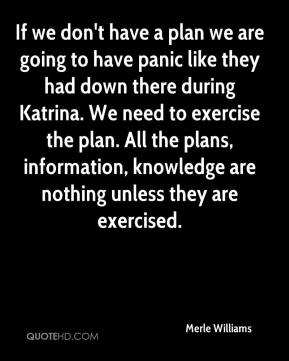 If we don't have a plan we are going to have panic like they had down there during Katrina. We need to exercise the plan. All the plans, information, knowledge are nothing unless they are exercised.