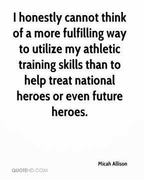 Micah Allison  - I honestly cannot think of a more fulfilling way to utilize my athletic training skills than to help treat national heroes or even future heroes.