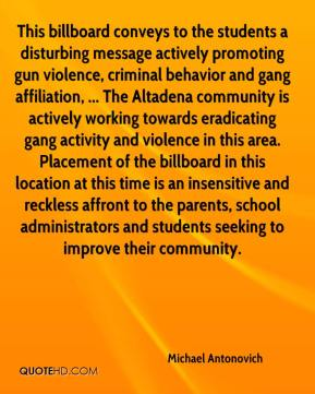 This billboard conveys to the students a disturbing message actively promoting gun violence, criminal behavior and gang affiliation, ... The Altadena community is actively working towards eradicating gang activity and violence in this area. Placement of the billboard in this location at this time is an insensitive and reckless affront to the parents, school administrators and students seeking to improve their community.