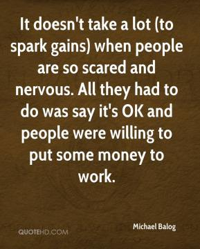Michael Balog  - It doesn't take a lot (to spark gains) when people are so scared and nervous. All they had to do was say it's OK and people were willing to put some money to work.