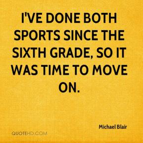 Michael Blair  - I've done both sports since the sixth grade, so it was time to move on.
