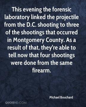 Michael Bouchard  - This evening the forensic laboratory linked the projectile from the D.C. shooting to three of the shootings that occurred in Montgomery County. As a result of that, they're able to tell now that four shootings were done from the same firearm.