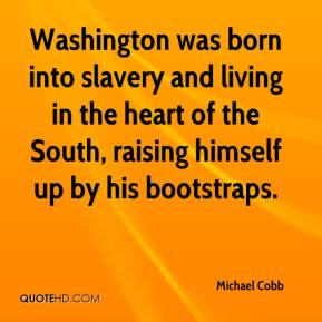 Michael Cobb  - Washington was born into slavery and living in the heart of the South, raising himself up by his bootstraps.