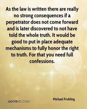 Michael Fruhling  - As the law is written there are really no strong consequences if a perpetrator does not come forward and is later discovered to not have told the whole truth. It would be good to put in place adequate mechanisms to fully honor the right to truth. For that you need full confessions.