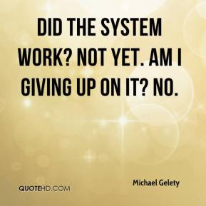 Michael Gelety  - Did the system work? Not yet. Am I giving up on it? No.