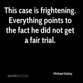 Michael Gelety  - This case is frightening. Everything points to the fact he did not get a fair trial.