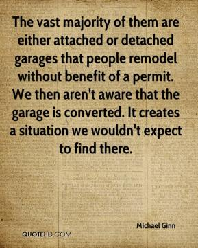 Michael Ginn  - The vast majority of them are either attached or detached garages that people remodel without benefit of a permit. We then aren't aware that the garage is converted. It creates a situation we wouldn't expect to find there.