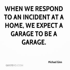 Michael Ginn  - When we respond to an incident at a home, we expect a garage to be a garage.