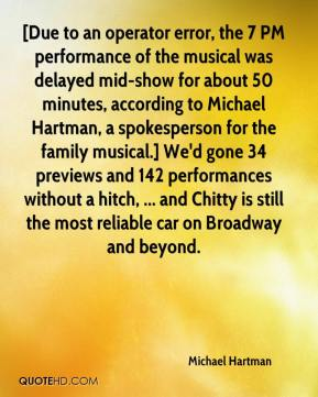 Michael Hartman  - [Due to an operator error, the 7 PM performance of the musical was delayed mid-show for about 50 minutes, according to Michael Hartman, a spokesperson for the family musical.] We'd gone 34 previews and 142 performances without a hitch, ... and Chitty is still the most reliable car on Broadway and beyond.