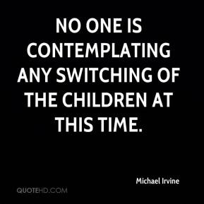 No one is contemplating any switching of the children at this time.