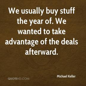 Michael Keller  - We usually buy stuff the year of. We wanted to take advantage of the deals afterward.