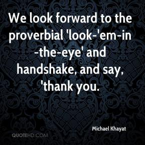 Michael Khayat  - We look forward to the proverbial 'look-'em-in-the-eye' and handshake, and say, 'thank you.