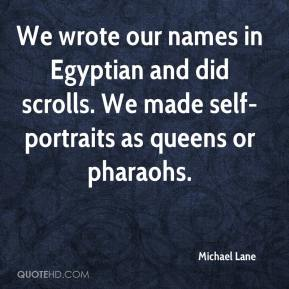 Michael Lane  - We wrote our names in Egyptian and did scrolls. We made self-portraits as queens or pharaohs.