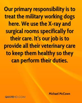 Michael McCown  - Our primary responsibility is to treat the military working dogs here. We use the X-ray and surgical rooms specifically for their care. It's our job is to provide all their veterinary care to keep them healthy so they can perform their duties.