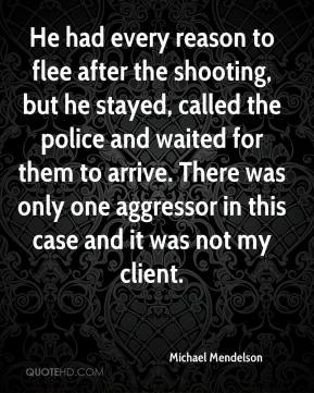 Michael Mendelson  - He had every reason to flee after the shooting, but he stayed, called the police and waited for them to arrive. There was only one aggressor in this case and it was not my client.
