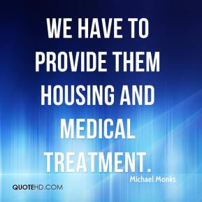 Michael Monks  - We have to provide them housing and medical treatment.