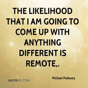 Michael Mukasey  - The likelihood that I am going to come up with anything different is remote.