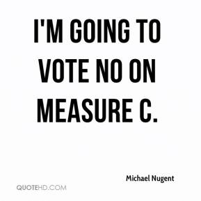 Michael Nugent  - I'm going to vote no on Measure C.