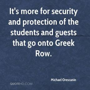 Michael Orescanin  - It's more for security and protection of the students and guests that go onto Greek Row.