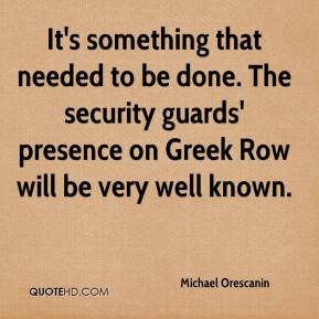 Michael Orescanin  - It's something that needed to be done. The security guards' presence on Greek Row will be very well known.
