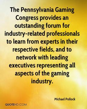 Michael Pollock  - The Pennsylvania Gaming Congress provides an outstanding forum for industry-related professionals to learn from experts in their respective fields, and to network with leading executives representing all aspects of the gaming industry.