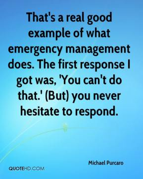 Michael Purcaro  - That's a real good example of what emergency management does. The first response I got was, 'You can't do that.' (But) you never hesitate to respond.