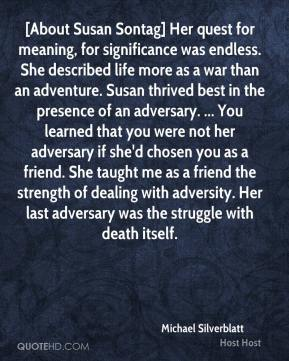 Michael Silverblatt  - [About Susan Sontag] Her quest for meaning, for significance was endless. She described life more as a war than an adventure. Susan thrived best in the presence of an adversary. ... You learned that you were not her adversary if she'd chosen you as a friend. She taught me as a friend the strength of dealing with adversity. Her last adversary was the struggle with death itself.