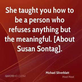 Michael Silverblatt  - She taught you how to be a person who refuses anything but the meaningful. [About Susan Sontag].