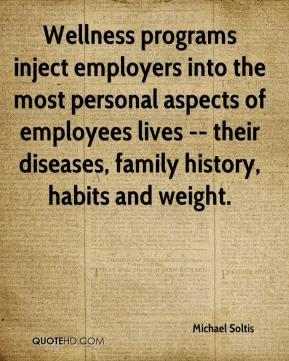 Michael Soltis  - Wellness programs inject employers into the most personal aspects of employees lives -- their diseases, family history, habits and weight.