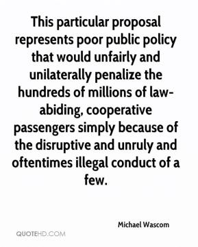Michael Wascom  - This particular proposal represents poor public policy that would unfairly and unilaterally penalize the hundreds of millions of law-abiding, cooperative passengers simply because of the disruptive and unruly and oftentimes illegal conduct of a few.