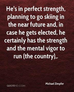 Michael Zimpfer  - He's in perfect strength, planning to go skiing in the near future and, in case he gets elected, he certainly has the strength and the mental vigor to run (the country).